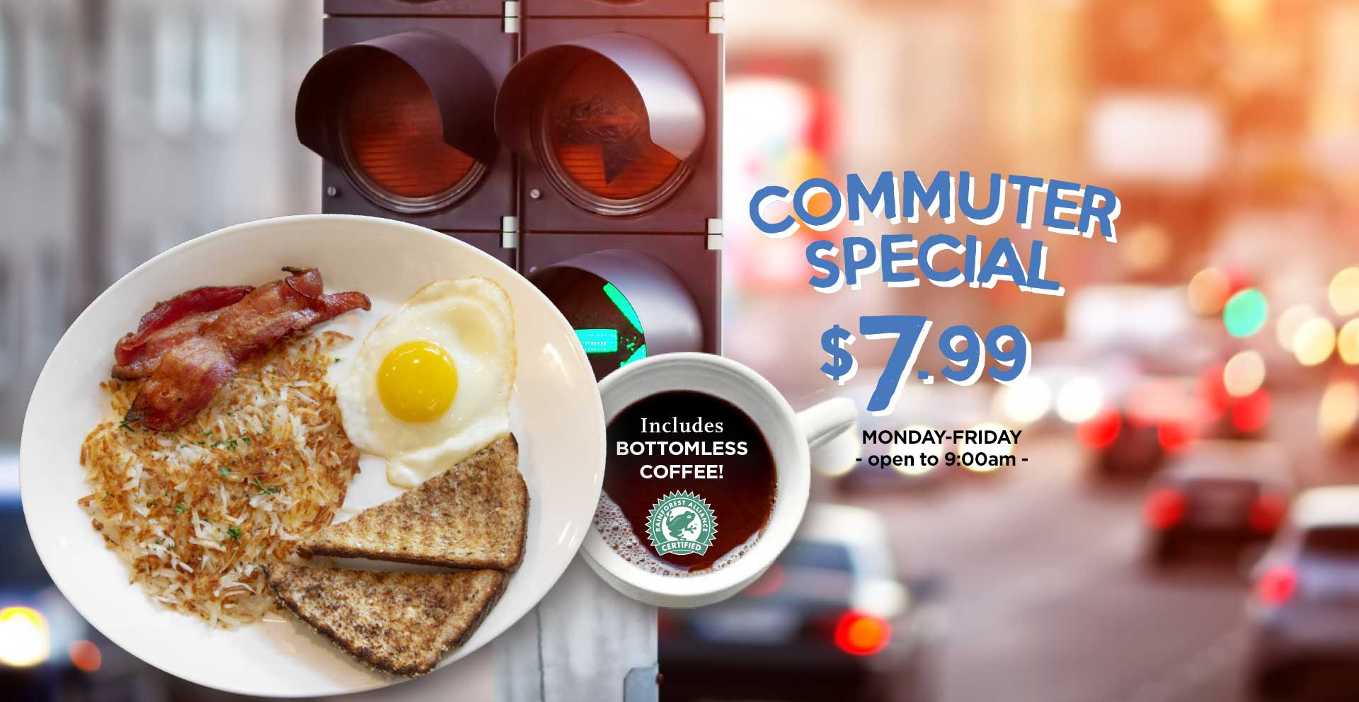 1 egg, 2 strips of maple bacon, shredded hashbrowns and 1 slice of toast – all for just $7.99. And includes bottomless coffee!